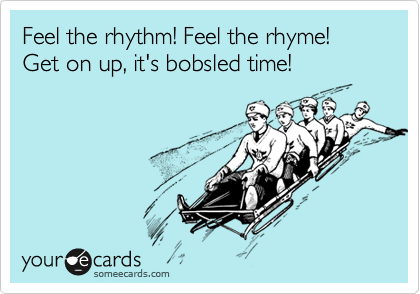 Feel the rhythm! Feel the rhyme! Get on up, it's bobsled time!