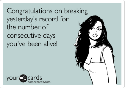 Congratulations on breaking yesterday's record for the number of consecutive days you've been alive!