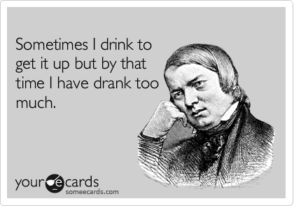 Sometimes I drink to  get it up but by that  time I have drank too much.