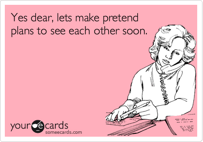 Yes dear, lets make pretend plans to see each other soon.