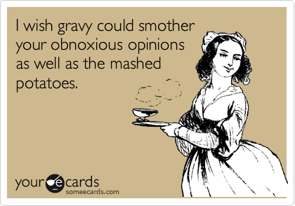I wish gravy could smother your obnoxious opinions as well as the mashed potatoes.