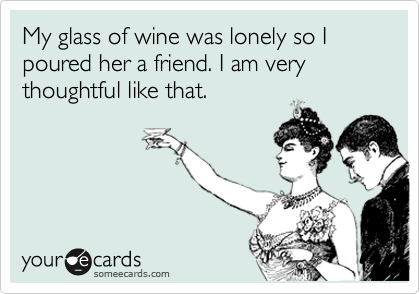 My glass of wine was lonely so I poured her a friend. I am very thoughtful like that.