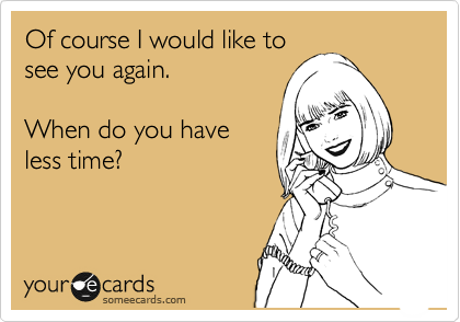 Of course I would like to see you again.  When do you have less time?