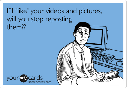 "If I ""like"" your videos and pictures, will you stop reposting them??"