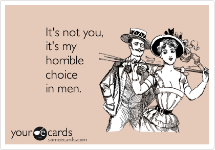 It's not you,           it's my            horrible            choice            in men.