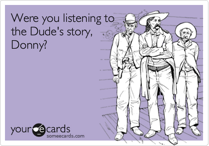 Were you listening to the Dude's story, Donny?
