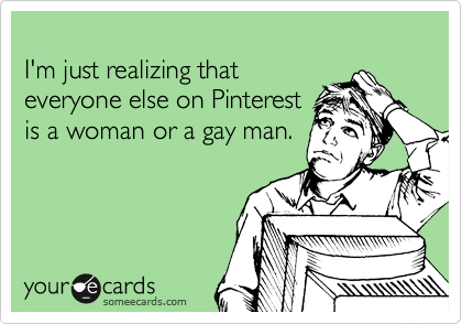 I'm just realizing that everyone else on Pinterest is a woman or a gay man.