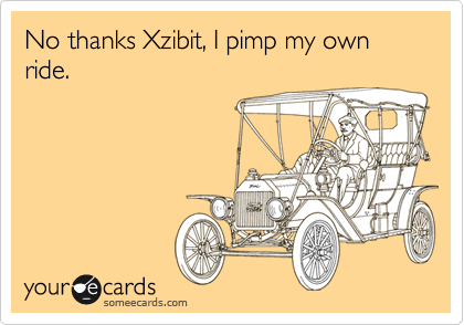 No thanks Xzibit, I pimp my own ride.