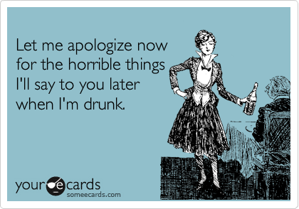 Let me apologize now for the horrible things  I'll say to you later when I'm drunk.