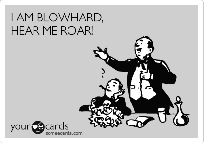 I AM BLOWHARD,  HEAR ME ROAR!