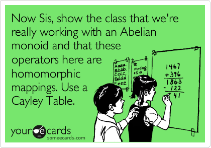 Now Sis, show the class that we're really working with an Abelian monoid and that these operators here are homomorphic mappings. Use a Cayley Table.
