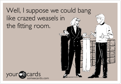 Well, I suppose we could bang like crazed weasels in the fitting room.