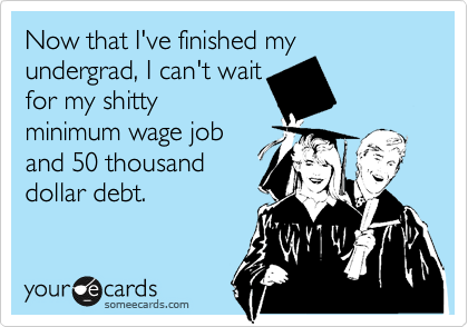 Now that I've finished my undergrad, I can't wait for my shitty minimum wage job and 50 thousand dollar debt.