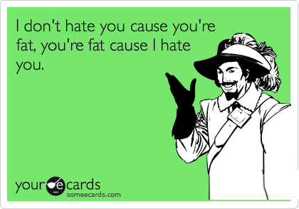 I don't hate you cause you're fat, you're fat cause I hate you.