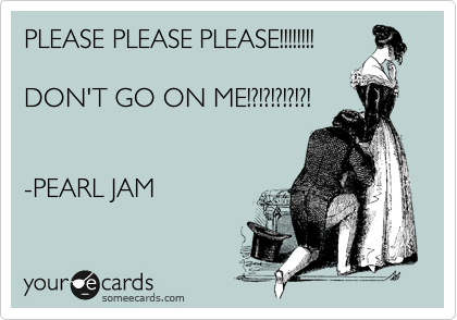 PLEASE PLEASE PLEASE!!!!!!!!  DON'T GO ON ME!?!?!?!?!?!   -PEARL JAM