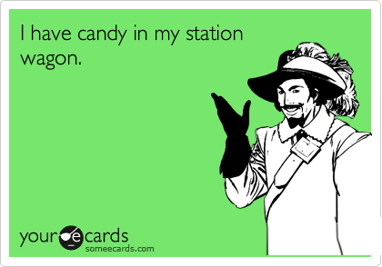 I have candy in my station wagon.