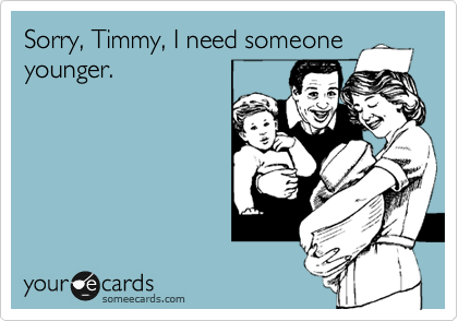 Sorry, Timmy, I need someone younger.