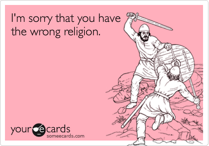 I'm sorry that you have the wrong religion.