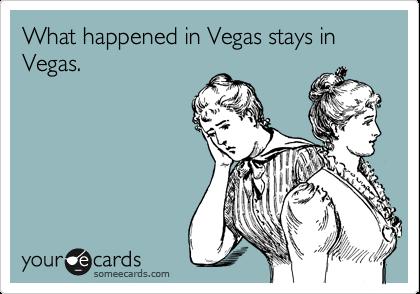 What happened in Vegas stays in Vegas.