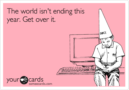 The world isn't ending this year. Get over it.