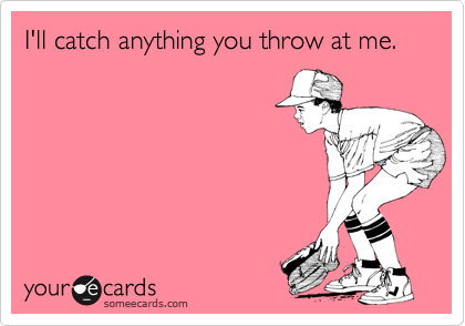 I'll catch anything you throw at me.
