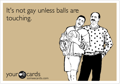 It's not gay unless balls are touching.