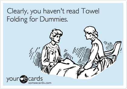 Clearly, you haven't read Towel Folding for Dummies.