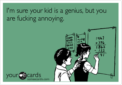 I'm sure your kid is a genius, but you are fucking annoying.