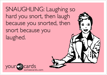 SNAUGHLING: Laughing so hard you snort, then laugh because you ...