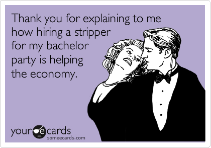 Thank you for explaining to me how hiring a stripper for my bachelor party is helping the economy.