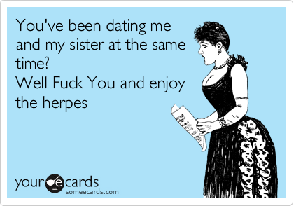 You've been dating me and my sister at the same time? Well Fuck You and enjoy the herpes