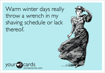 Warm winter days really throw a wrench in my shaving schedule or lack thereof.