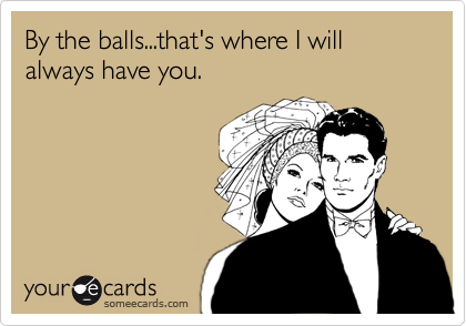 By the balls...that's where I will always have you.
