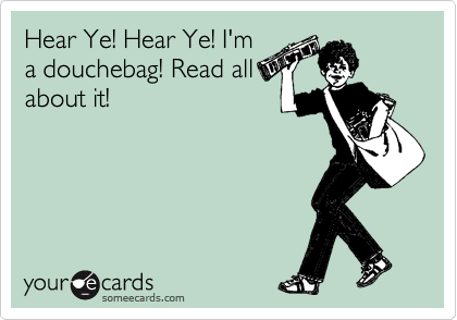 Hear Ye! Hear Ye! I'm a douchebag! Read all about it!