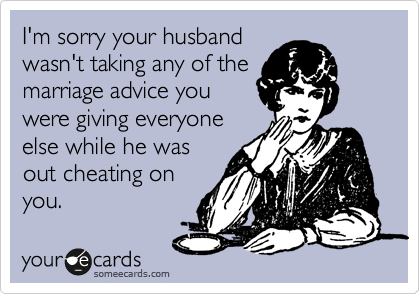 I'm sorry your husband wasn't taking any of the marriage advice you were giving everyone else while he was out cheating on you.