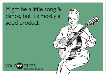 Might be a little song & dance, but it's mostly a good product.
