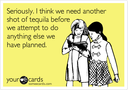 Seriously. I think we need another shot of tequila before we attempt to do anything else we have planned.