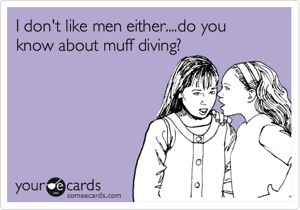 I don't like men either....do you know about muff diving?