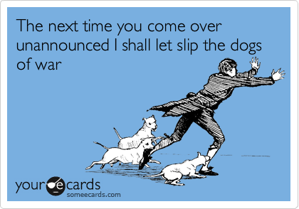 The next time you come over unannounced I shall let slip the dogs of war