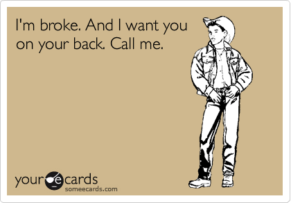 I'm broke. And I want you on your back. Call me.