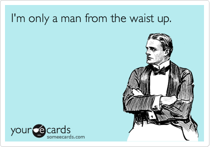 I'm only a man from the waist up.