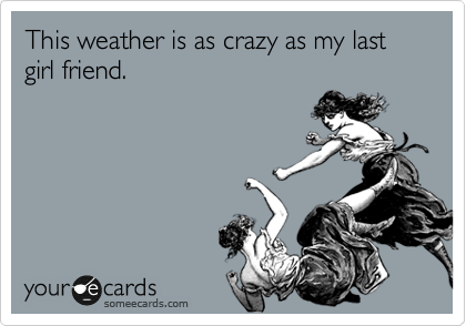 This weather is as crazy as my last girl friend.