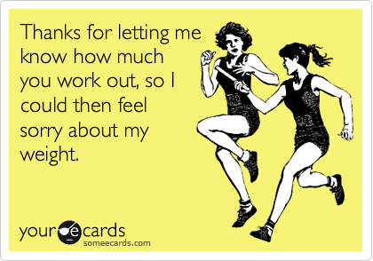 Thanks for letting me know how much you work out, so I could then feel sorry about my weight.