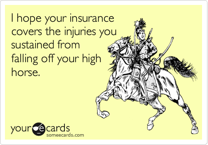 I hope your insurance covers the injuries you sustained from falling off your high horse.