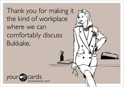 Thank you for making it the kind of workplace where we can comfortably discuss Bukkake.