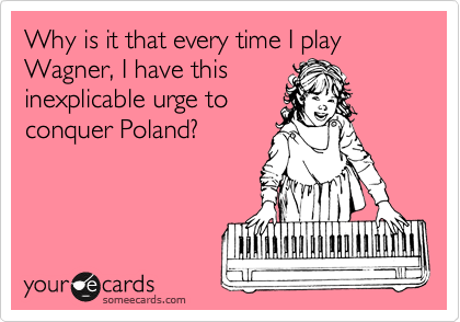 Why is it that every time I play Wagner, I have this inexplicable urge to conquer Poland?