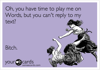 Oh, you have time to play me on Words, but you can't reply to my text?    Bitch.