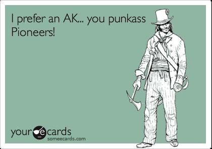 I prefer an AK... you punkass Pioneers!