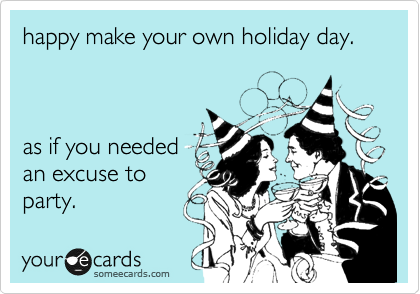 happy make your own holiday day.    as if you needed an excuse to party.
