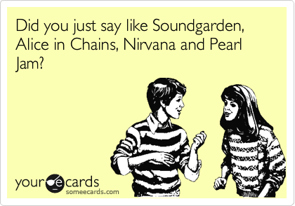 Did you just say like Soundgarden, Alice in Chains, Nirvana and Pearl Jam?